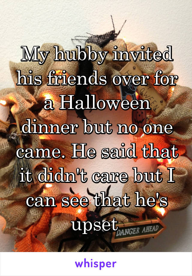 My hubby invited his friends over for a Halloween dinner but no one came. He said that it didn't care but I can see that he's upset
