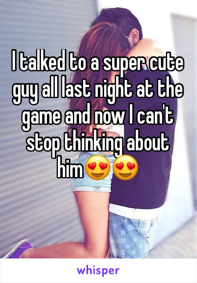 I talked to a super cute guy all last night at the game and now I can't stop thinking about him😍😍