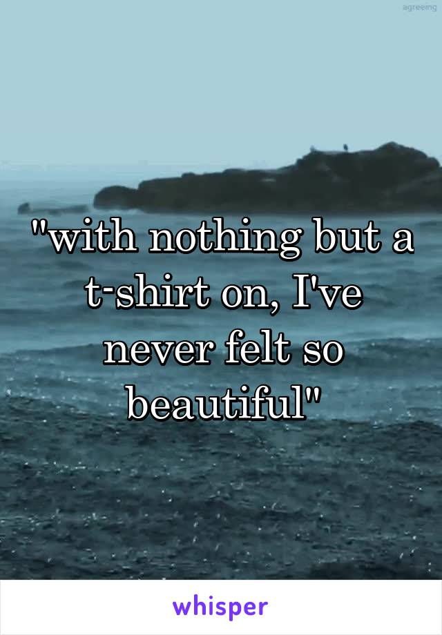 """with nothing but a t-shirt on, I've never felt so beautiful"""