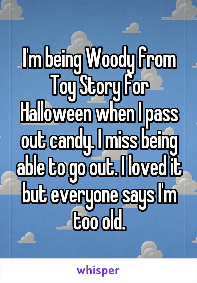 I'm being Woody from Toy Story for Halloween when I pass out candy. I miss being able to go out. I loved it but everyone says I'm too old.