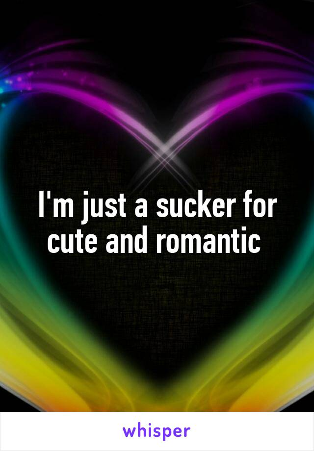 I'm just a sucker for cute and romantic
