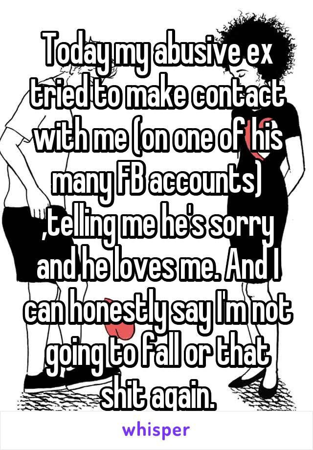 Today my abusive ex tried to make contact with me (on one of his many FB accounts) ,telling me he's sorry and he loves me. And I can honestly say I'm not going to fall or that shit again.