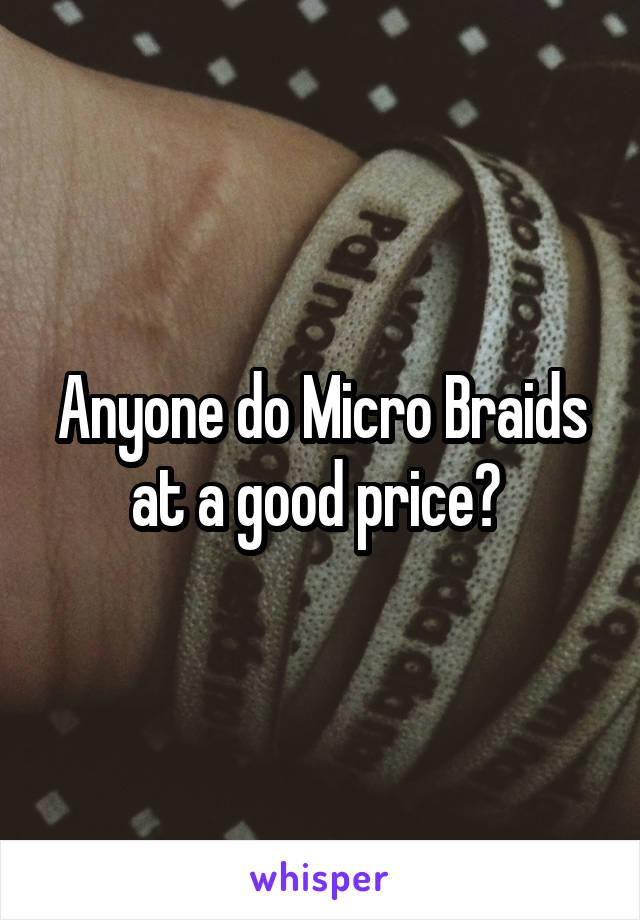 Anyone do Micro Braids at a good price?