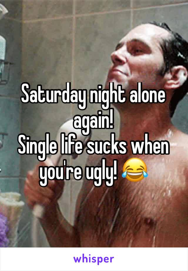 Saturday night alone again!  Single life sucks when you're ugly! 😂