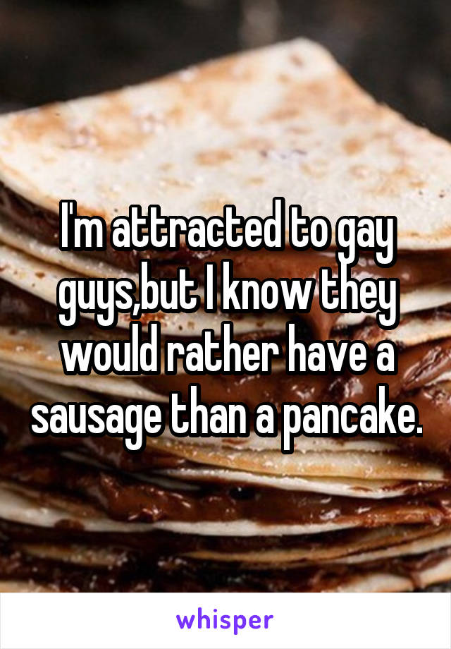 I'm attracted to gay guys,but I know they would rather have a sausage than a pancake.