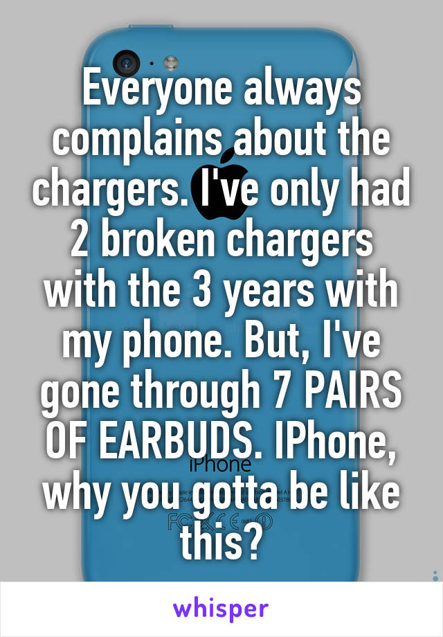 Everyone always complains about the chargers. I've only had 2 broken chargers with the 3 years with my phone. But, I've gone through 7 PAIRS OF EARBUDS. IPhone, why you gotta be like this?