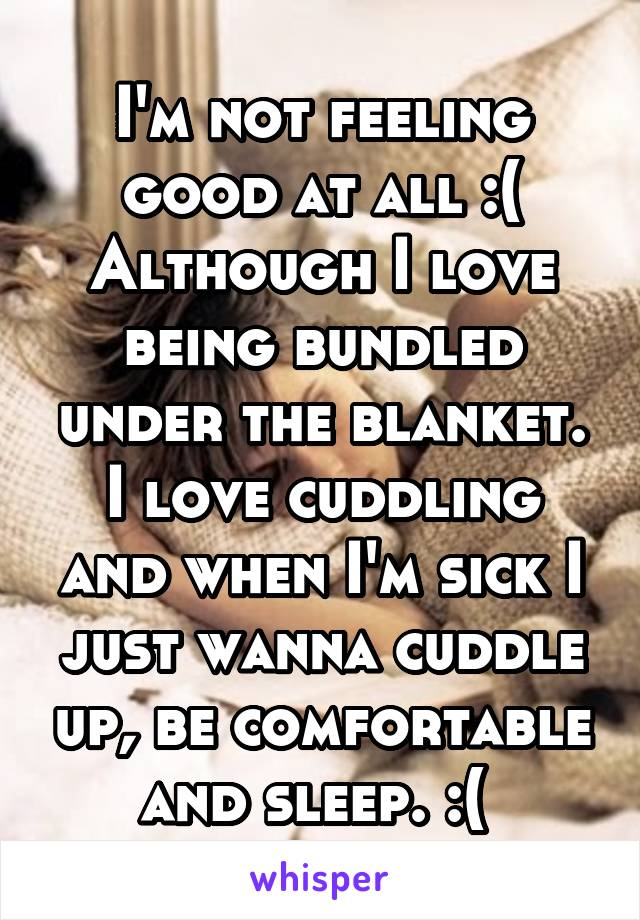 I'm not feeling good at all :( Although I love being bundled under the blanket. I love cuddling and when I'm sick I just wanna cuddle up, be comfortable and sleep. :(