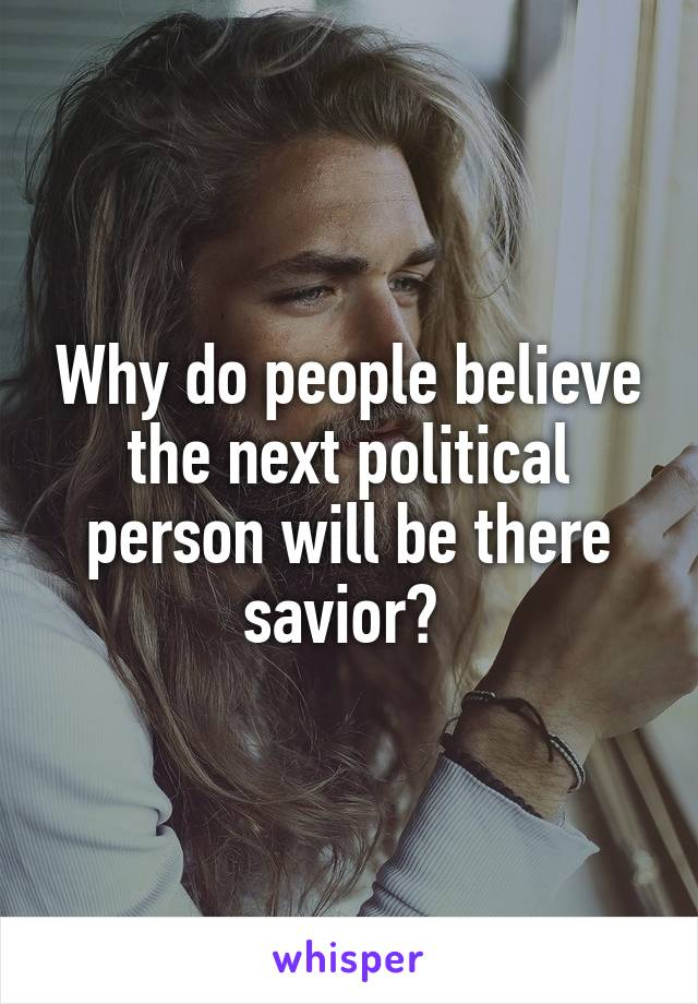 Why do people believe the next political person will be there savior?
