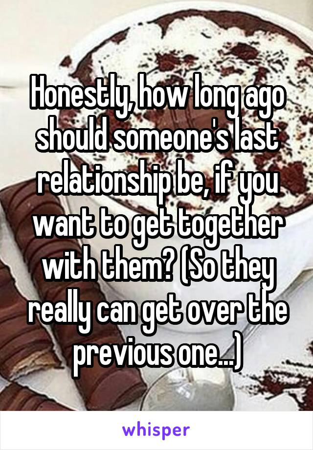 Honestly, how long ago should someone's last relationship be, if you want to get together with them? (So they really can get over the previous one...)