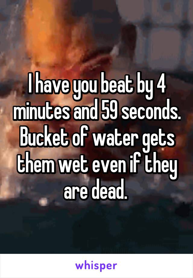 I have you beat by 4 minutes and 59 seconds. Bucket of water gets them wet even if they are dead.
