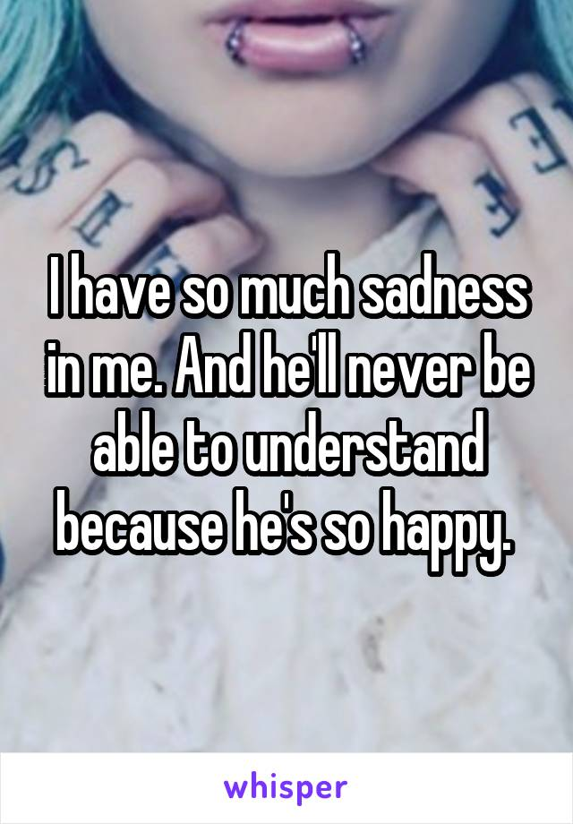 I have so much sadness in me. And he'll never be able to understand because he's so happy.
