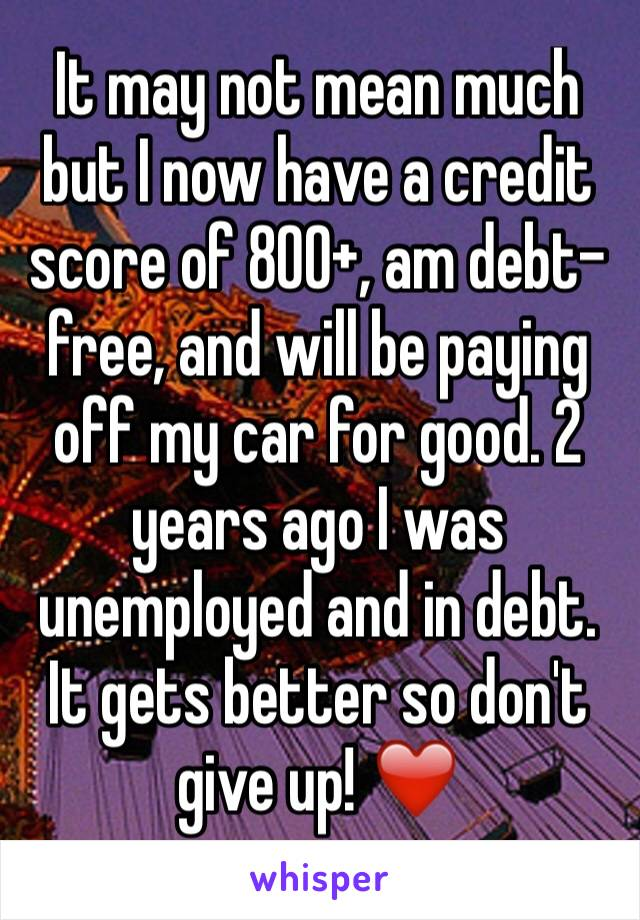 It may not mean much but I now have a credit score of 800+, am debt-free, and will be paying off my car for good. 2 years ago I was unemployed and in debt. It gets better so don't give up! ❤️