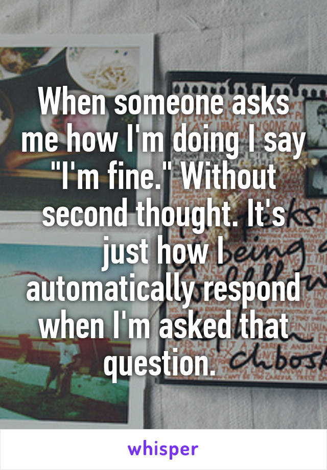 "When someone asks me how I'm doing I say ""I'm fine."" Without second thought. It's just how I automatically respond when I'm asked that question."