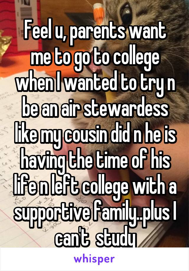 Feel u, parents want me to go to college when I wanted to try n be an air stewardess like my cousin did n he is having the time of his life n left college with a supportive family..plus I can't  study