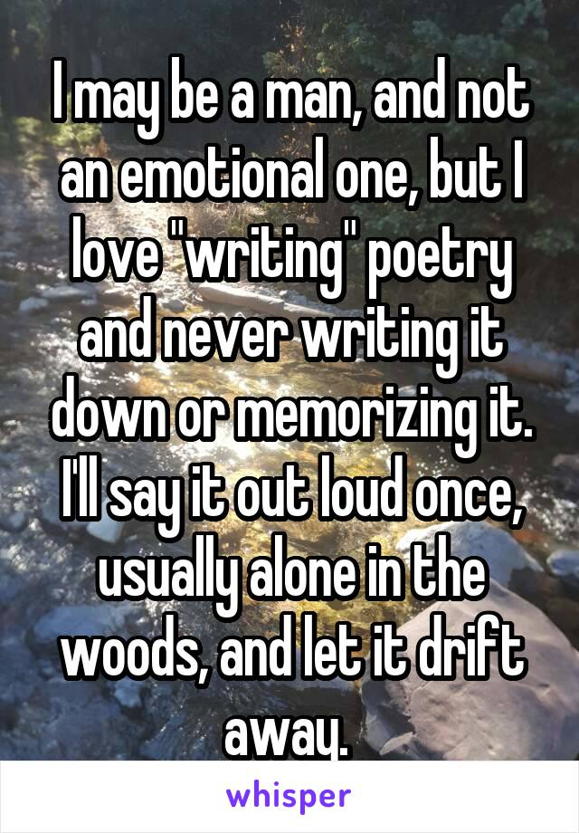 "I may be a man, and not an emotional one, but I love ""writing"" poetry and never writing it down or memorizing it. I'll say it out loud once, usually alone in the woods, and let it drift away."