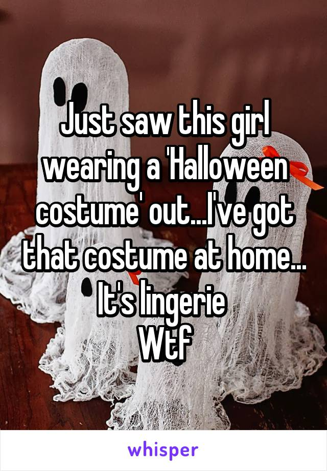 Just saw this girl wearing a 'Halloween costume' out...I've got that costume at home... It's lingerie  Wtf