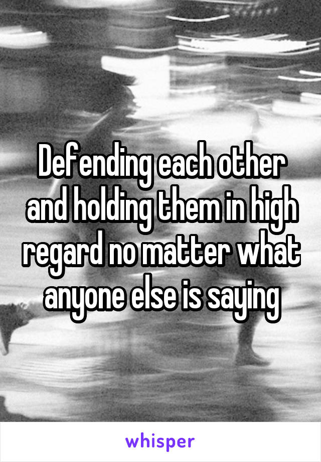 Defending each other and holding them in high regard no matter what anyone else is saying