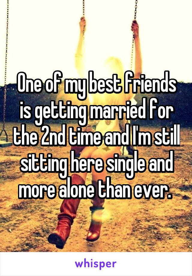 One of my best friends is getting married for the 2nd time and I'm still sitting here single and more alone than ever.