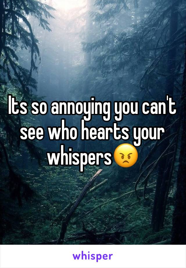 Its so annoying you can't see who hearts your whispers😠