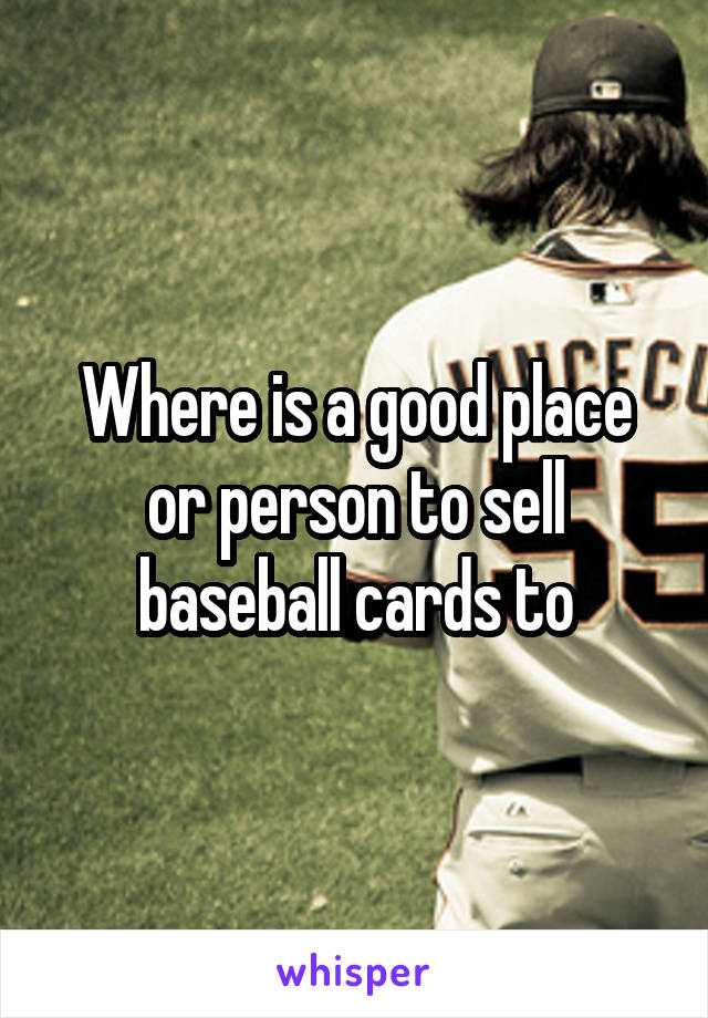 Where is a good place or person to sell baseball cards to