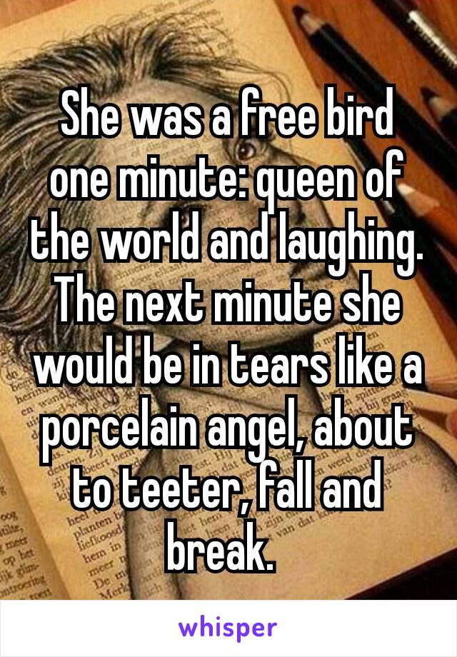 She was a free bird one minute: queen of the world and laughing. The next minute she would be in tears like a porcelain angel, about to teeter, fall and break.