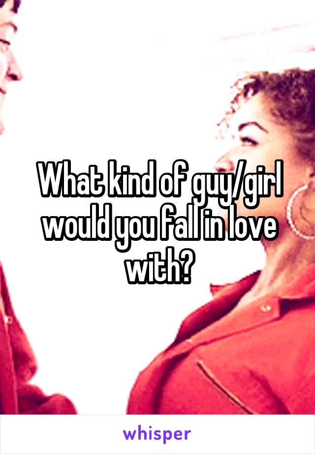 What kind of guy/girl would you fall in love with?