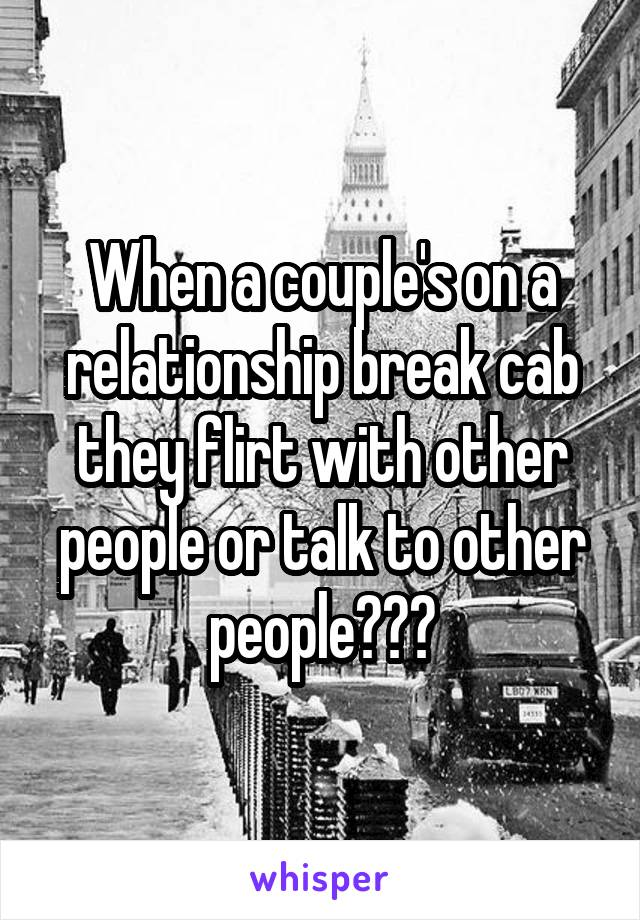 When a couple's on a relationship break cab they flirt with other people or talk to other people???