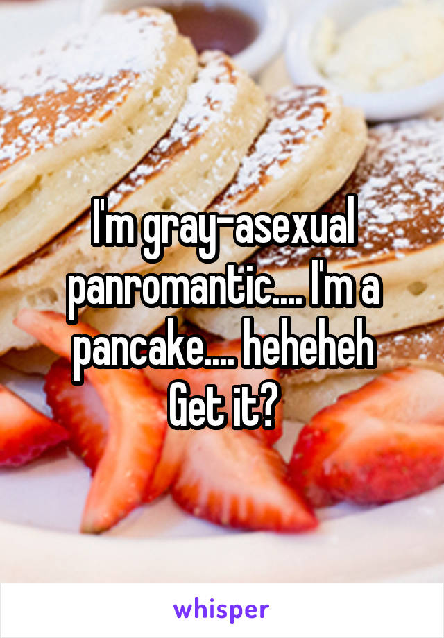 I'm gray-asexual panromantic.... I'm a pancake.... heheheh Get it?