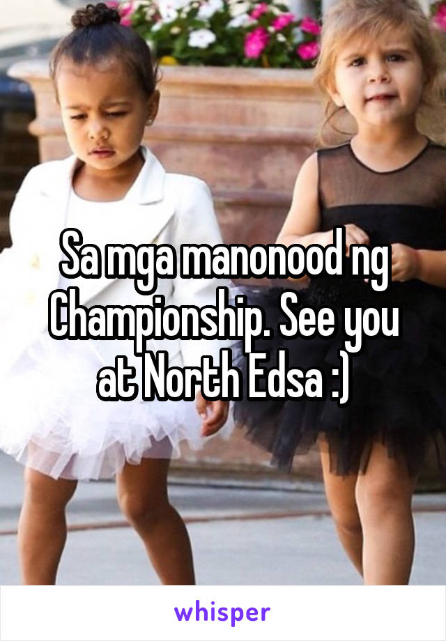 Sa mga manonood ng Championship. See you at North Edsa :)