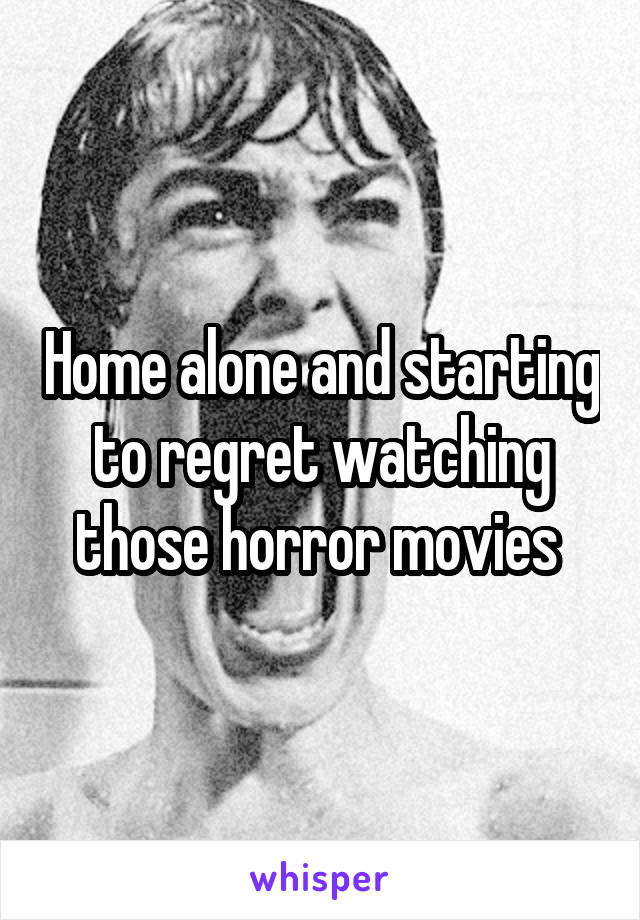 Home alone and starting to regret watching those horror movies