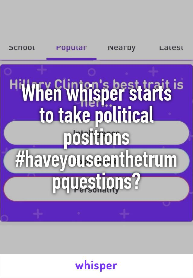 When whisper starts to take political positions #haveyouseenthetrumpquestions?