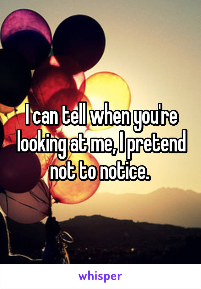 I can tell when you're looking at me, I pretend not to notice.