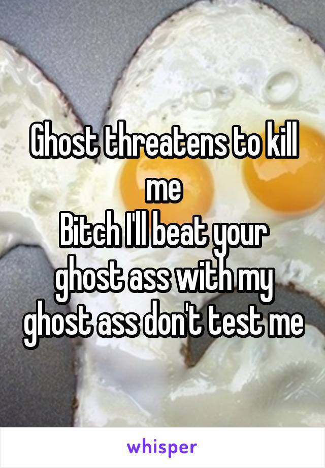 Ghost threatens to kill me Bitch I'll beat your ghost ass with my ghost ass don't test me