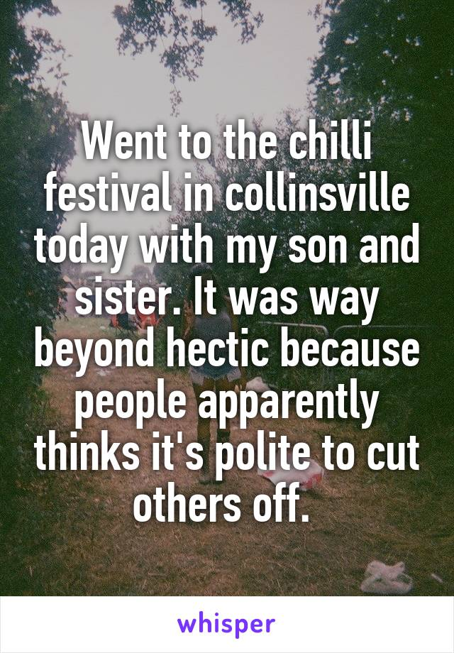 Went to the chilli festival in collinsville today with my son and sister. It was way beyond hectic because people apparently thinks it's polite to cut others off.