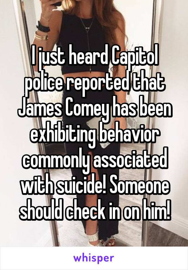 I just heard Capitol police reported that James Comey has been exhibiting behavior commonly associated with suicide! Someone should check in on him!