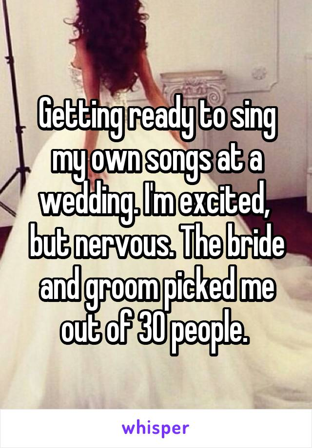 Getting ready to sing my own songs at a wedding. I'm excited,  but nervous. The bride and groom picked me out of 30 people.