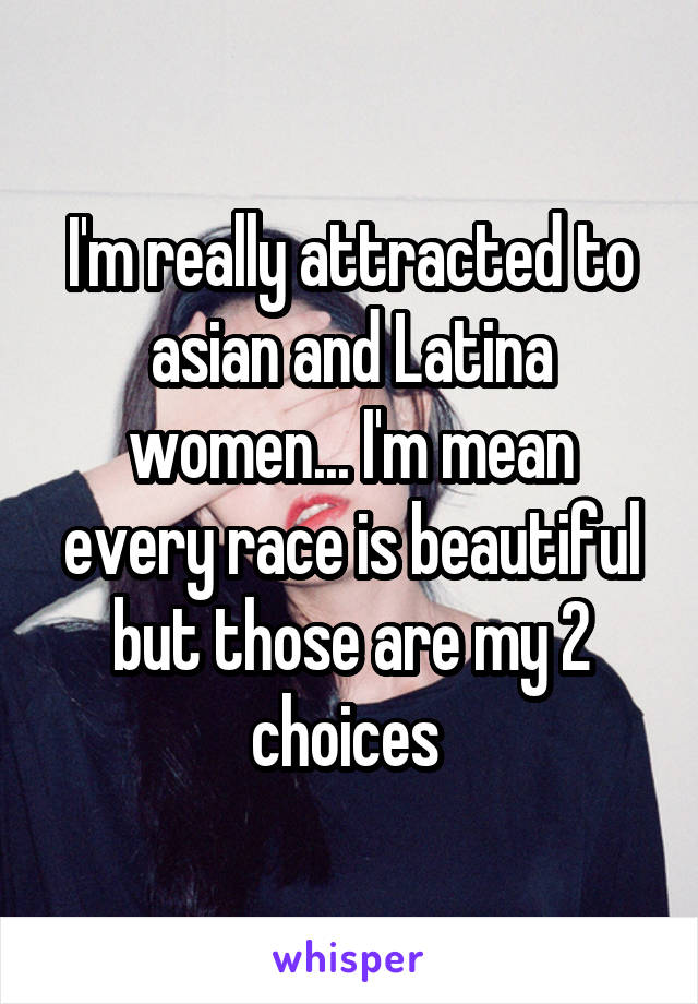 I'm really attracted to asian and Latina women... I'm mean every race is beautiful but those are my 2 choices