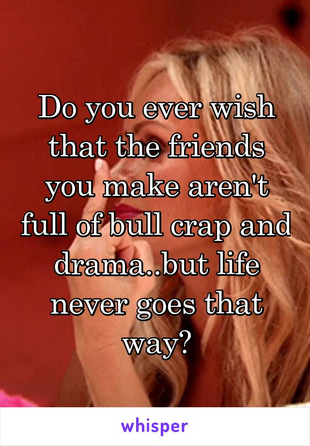 Do you ever wish that the friends you make aren't full of bull crap and drama..but life never goes that way?