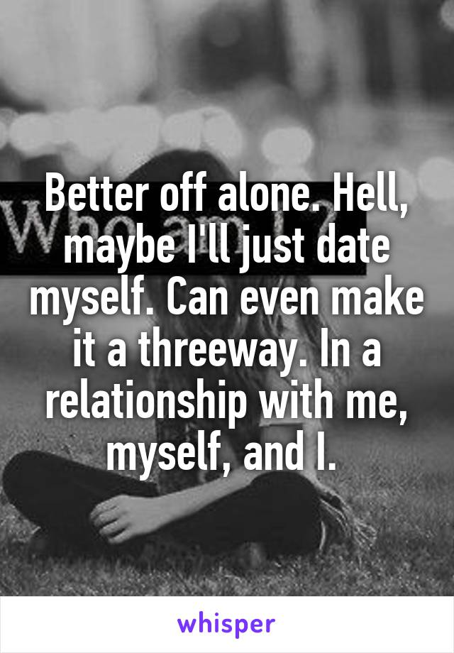 Better off alone. Hell, maybe I'll just date myself. Can even make it a threeway. In a relationship with me, myself, and I.