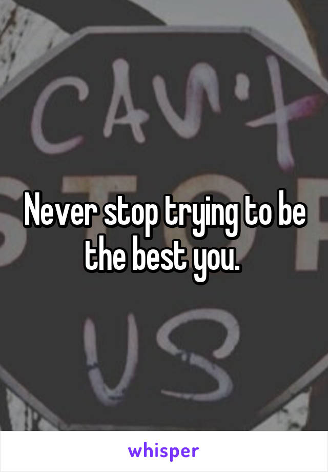 Never stop trying to be the best you.