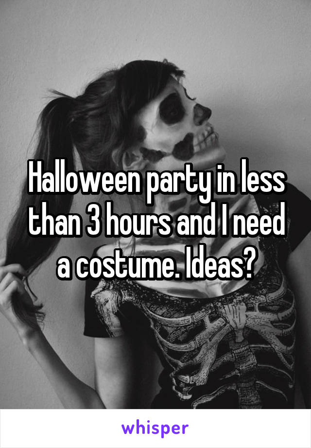 Halloween party in less than 3 hours and I need a costume. Ideas?