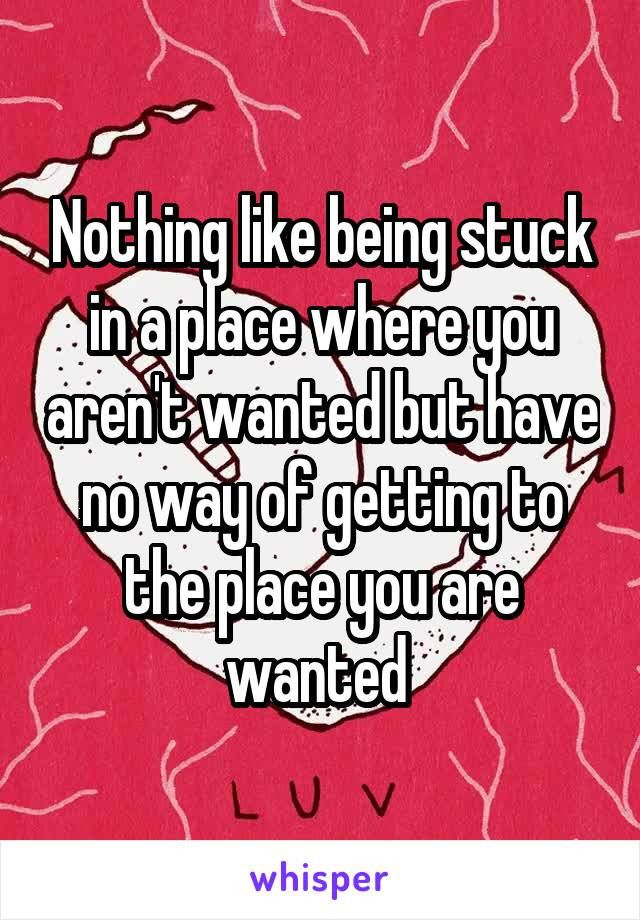 Nothing like being stuck in a place where you aren't wanted but have no way of getting to the place you are wanted