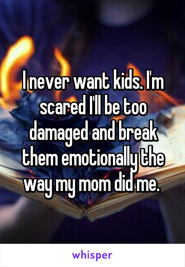 I never want kids. I'm scared I'll be too damaged and break them emotionally the way my mom did me.