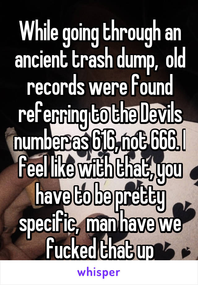 While going through an ancient trash dump,  old records were found referring to the Devils number as 616, not 666. I feel like with that, you have to be pretty specific,  man have we fucked that up