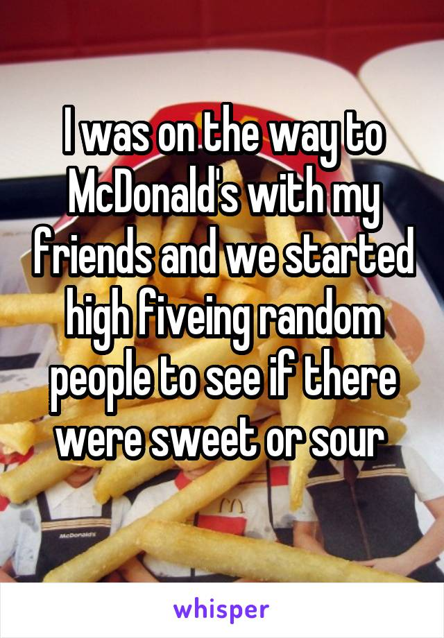 I was on the way to McDonald's with my friends and we started high fiveing random people to see if there were sweet or sour