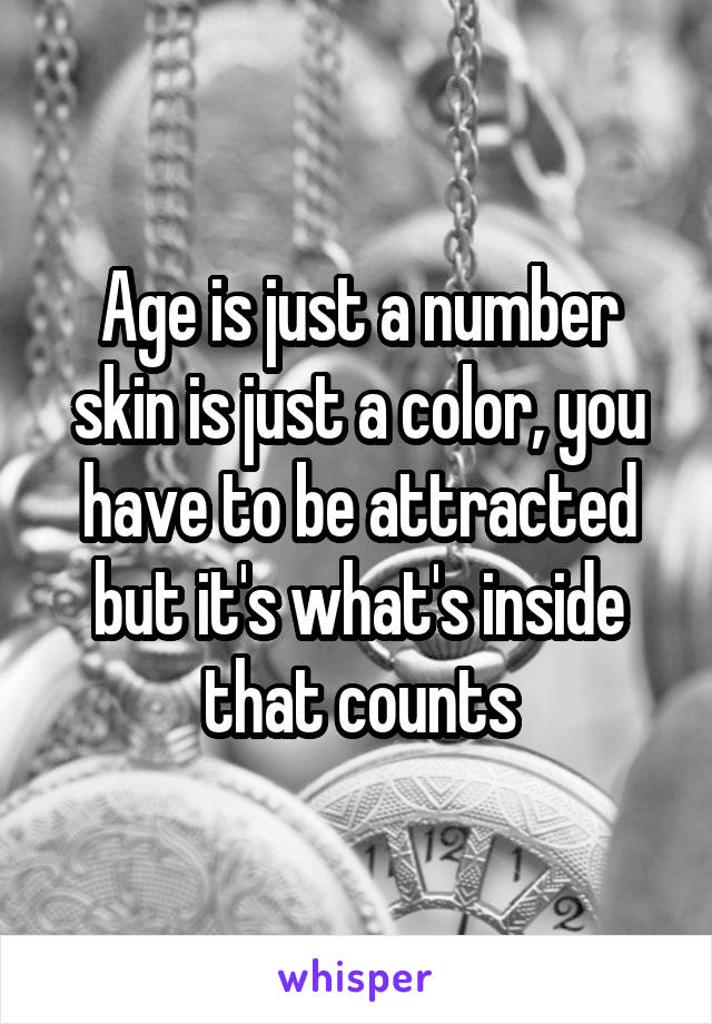 Age is just a number skin is just a color, you have to be attracted but it's what's inside that counts