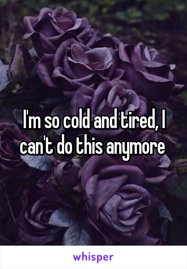 I'm so cold and tired, I can't do this anymore