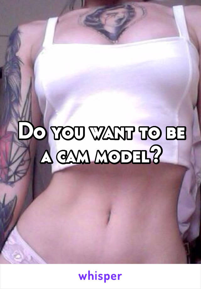Do you want to be a cam model?