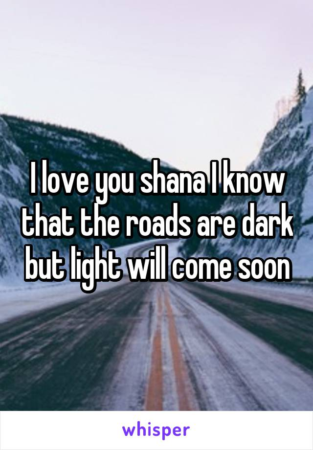 I love you shana I know that the roads are dark but light will come soon