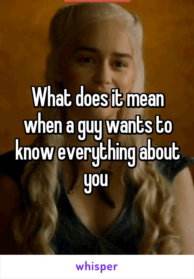 What does it mean when a guy wants to know everything about you
